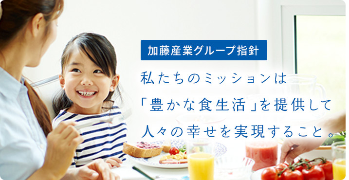 Philosophy of KATO SANGYO Group:Our mission is to realize People's Happiness by offering a Rich Dietary Life.